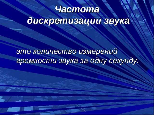 Частота дискретизации звука это количество измерений громкости звука за одну...
