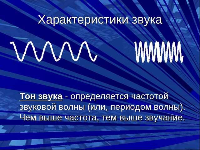 Характеристики звука Тон звука - определяется частотой звуковой волны (или,...