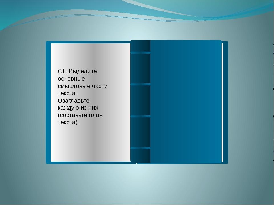 С1. Выделите основные смысловые части текста. Озаглавьте каждую из них (соста...