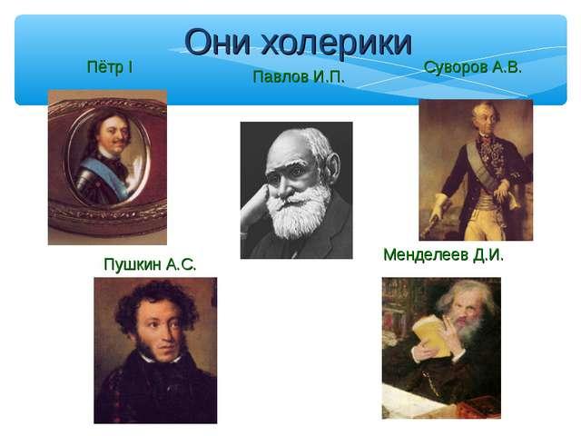 Они холерики Суворов А.В. Пётр I Менделеев Д.И. Пушкин А.С. Павлов И.П.