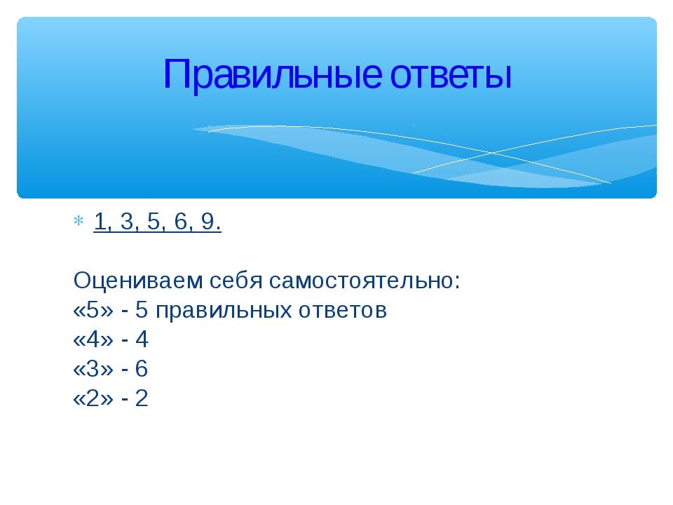 1, 3, 5, 6, 9. Оцениваем себя самостоятельно: «5» - 5 правильных ответов «4»...