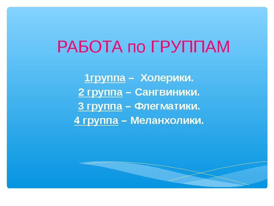 РАБОТА по ГРУППАМ 1группа – Холерики. 2 группа – Сангвиники. 3 группа – Флегм...