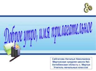 Сибгатова Наталья Николаевна Мартукская средняя школа №1 Актюбинская область