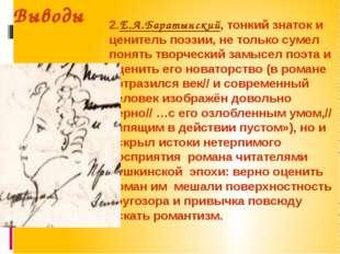 Выводы 2.Е.А.Баратынский, тонкий знаток и ценитель поэзии, не только сумел по