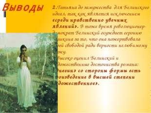 2.Татьяна до замужества для Белинского идеал, так как является исключением «с