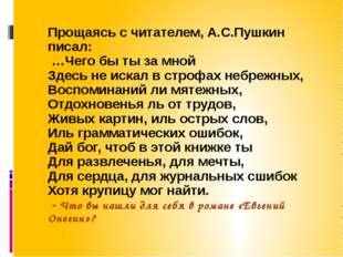 Прощаясь с читателем, А.С.Пушкин писал: …Чего бы ты за мной Здесь не искал в
