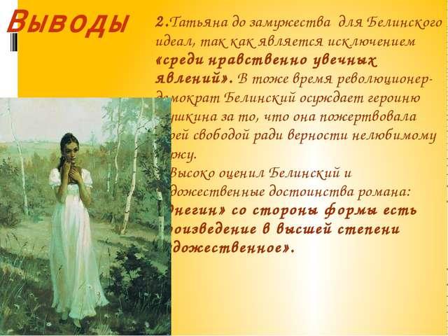 2.Татьяна до замужества для Белинского идеал, так как является исключением «с...