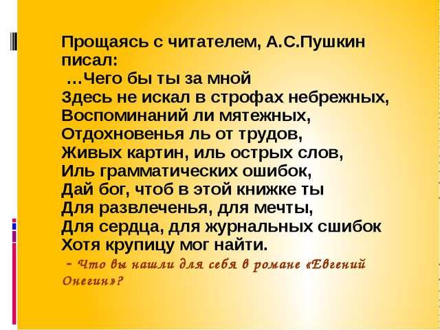 Прощаясь с читателем, А.С.Пушкин писал: …Чего бы ты за мной Здесь не искал в...
