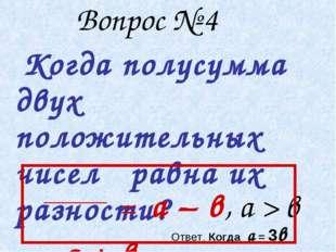 Вопрос № 4 Когда полусумма двух положительных чисел равна их разности? а + в