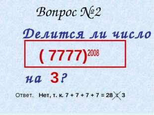 Вопрос № 2 Делится ли число ( 7777)2008 на 3? Ответ. Нет, т. к. 7 + 7 + 7 +
