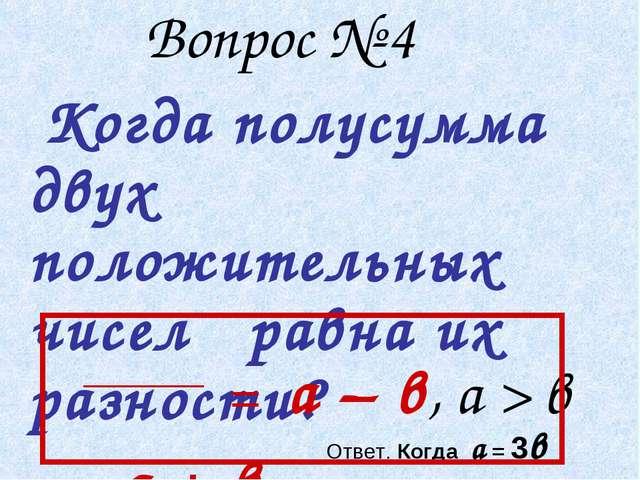 Вопрос № 4 Когда полусумма двух положительных чисел равна их разности? а + в...