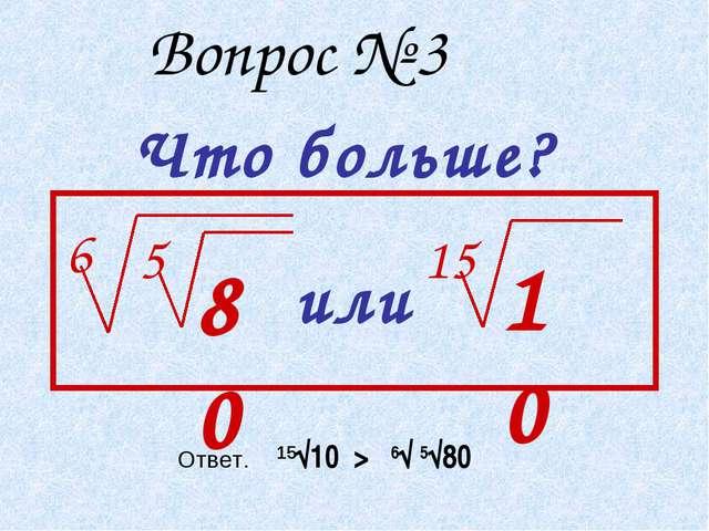 Вопрос № 3 Что больше? 6 5 80 или 15 10 Ответ. 15√10 > 6√ 5√80