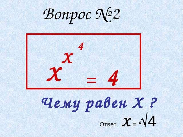 Вопрос № 2 Х Чему равен Х ? Х 4 = 4 Ответ. Х = 4√4