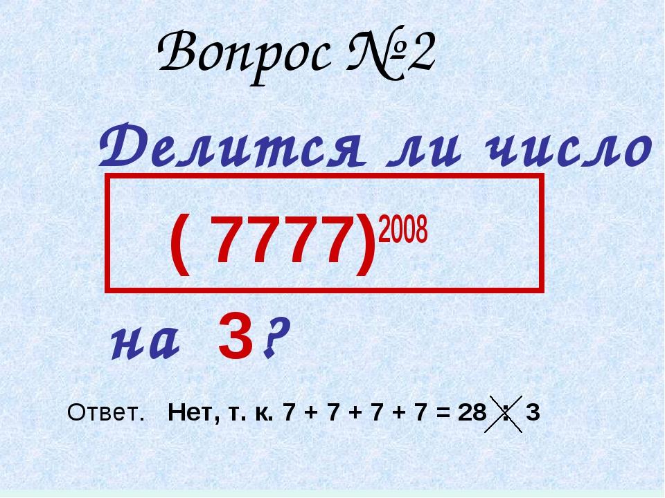 Вопрос № 2 Делится ли число ( 7777)2008 на 3? Ответ. Нет, т. к. 7 + 7 + 7 +...