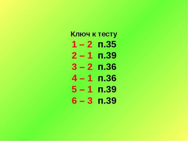 Ключ к тесту 1 – 2 п.35 2 – 1 п.39 3 – 2 п.36 4 – 1 п.36 5 – 1 п.39 6 – 3 п.39
