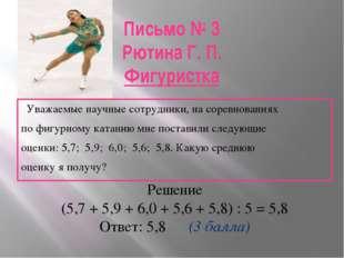 Письмо № 3 Рютина Г. П. Фигуристка Уважаемые научные сотрудники, на соревнова