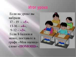 Итог урока Если на уроке вы набрали 17 - 19 – «5», 13-16 – «4», 9-12 – «3». Е