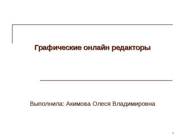 * Графические онлайн редакторы Выполнила: Акимова Олеся Владимировна