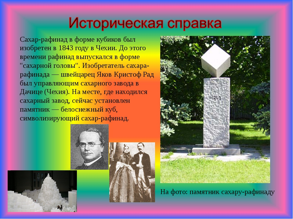 Сахар-рафинад в форме кубиков был изобретен в 1843 году в Чехии. До этого вр...