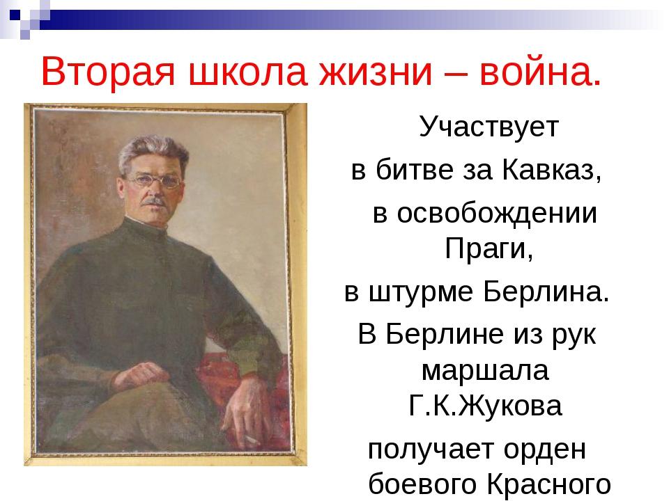 Вторая школа жизни – война. Участвует в битве за Кавказ, в освобождении Праги...