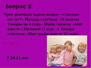 Трем девочкам задали вопрос: «Сколько им лет?» Наташа ответила: «Я моложе Т