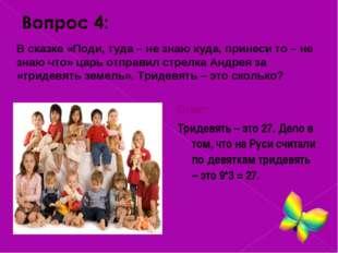Ответ: Тридевять – это 27. Дело в том, что на Руси считали по девяткам триде