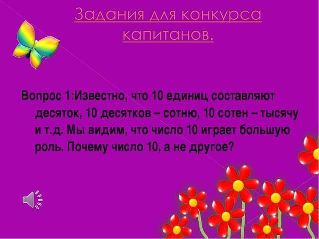 Вопрос 1:Известно, что 10 единиц составляют десяток, 10 десятков – сотню, 10...