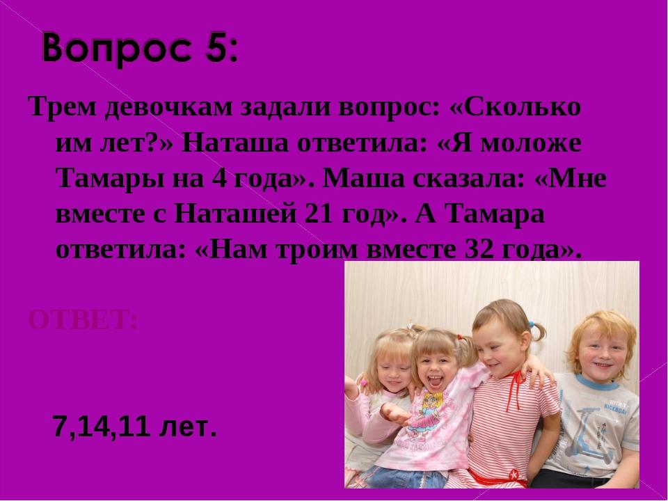 Трем девочкам задали вопрос: «Сколько им лет?» Наташа ответила: «Я моложе Т...