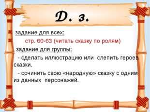Д. з. задание для всех: стр. 60-63 (читать сказку по ролям) задание для групп