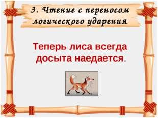 3. Чтение с переносом логического ударения Теперь лиса всегда досыта наедается.