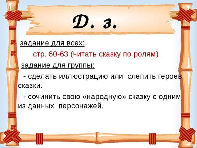 Д. з. задание для всех: стр. 60-63 (читать сказку по ролям) задание для групп...