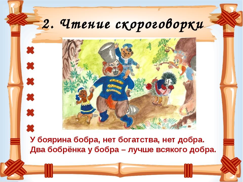 2. Чтение скороговорки У боярина бобра, нет богатства, нет добра. Два бобрёнк...