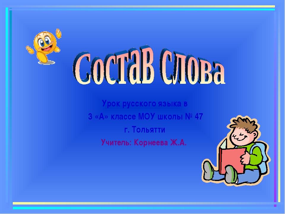 Урок русского языка в 3 «А» классе МОУ школы № 47 г. Тольятти Учитель: Корне...