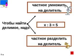 Чтобы найти делитель, надо делимое умножить на частное делимое разделить на