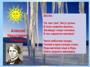 Алексей Николаевич Плещеев ВЕСНА Уж тает снег, бегут ручьи, В окно повеяло ве