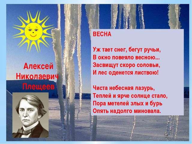 Алексей Николаевич Плещеев ВЕСНА Уж тает снег, бегут ручьи, В окно повеяло ве...
