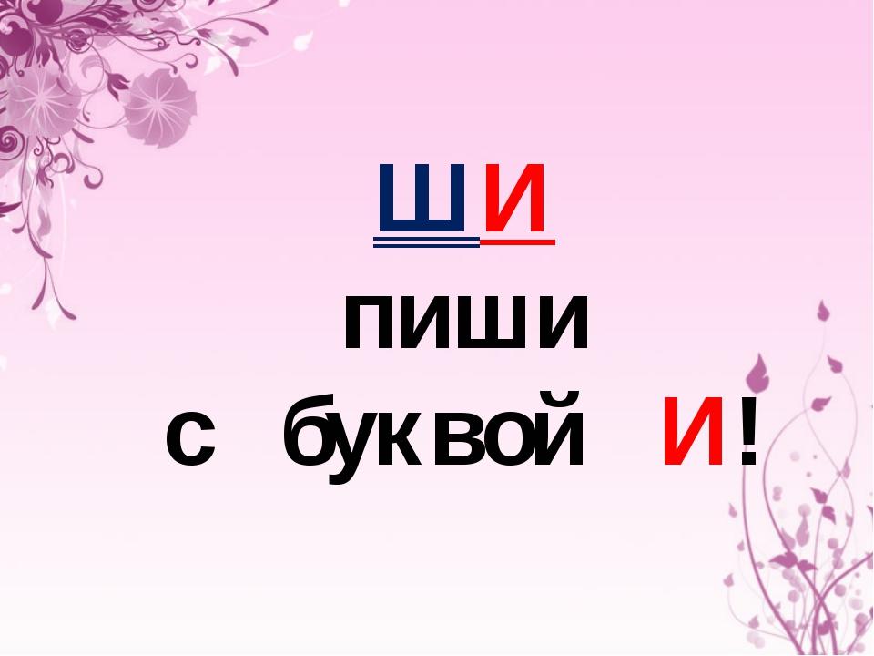 ШИ пиши с буквой И!