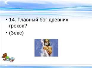 14. Главный бог древних греков? (Зевс)