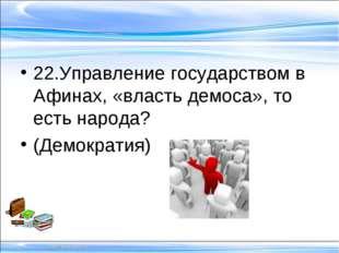 22.Управление государством в Афинах, «власть демоса», то есть народа? (Демок