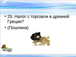 25. Налог с торговли в древней Греции? (Пошлина)