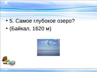 5. Самое глубокое озеро? (Байкал, 1620 м)