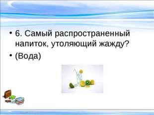 6. Самый распространенный напиток, утоляющий жажду? (Вода)