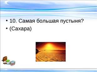 10. Самая большая пустыня? (Сахара)