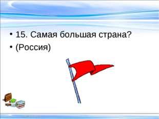 15. Самая большая страна? (Россия)