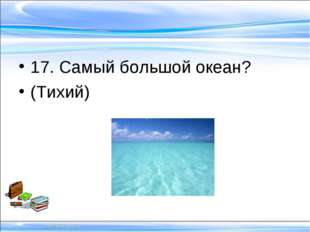 17. Самый большой океан? (Тихий)