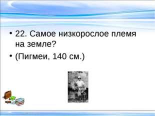 22. Самое низкорослое племя на земле? (Пигмеи, 140 см.)