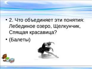 2. Что объединяет эти понятия: Лебединое озеро, Щелкунчик, Спящая красавица?