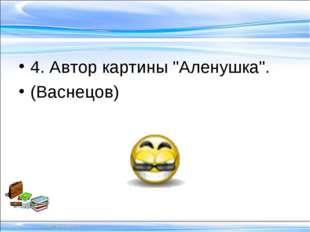 "4. Автор картины ""Аленушка"". (Васнецов)"