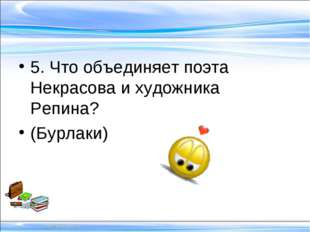 5. Что объединяет поэта Некрасова и художника Репина? (Бурлаки)