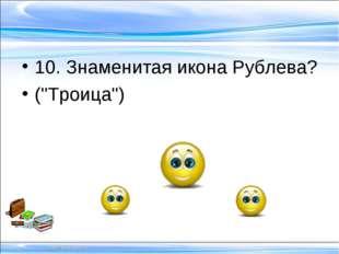 "10. Знаменитая икона Рублева? (""Троица"")"